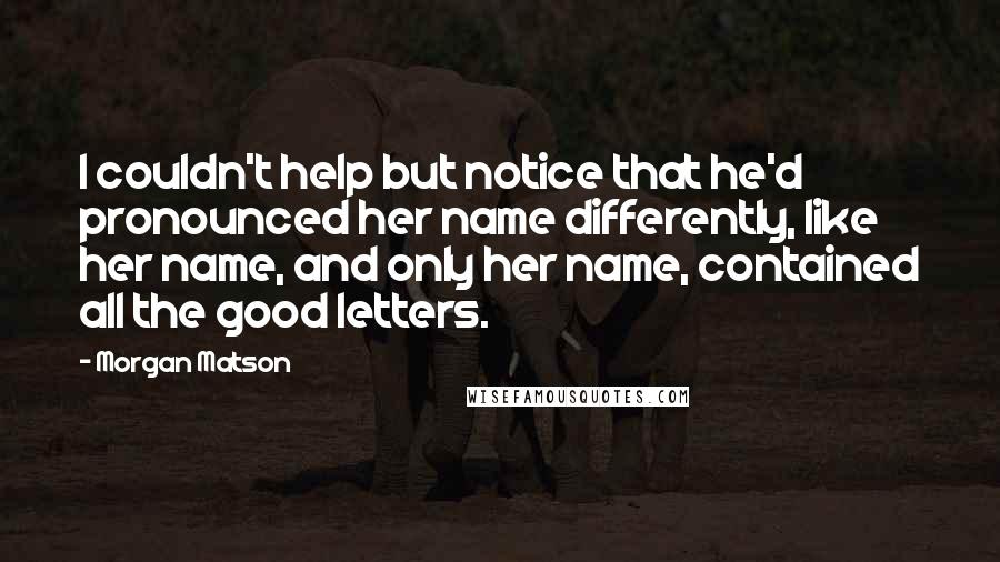 Morgan Matson quotes: I couldn't help but notice that he'd pronounced her name differently, like her name, and only her name, contained all the good letters.