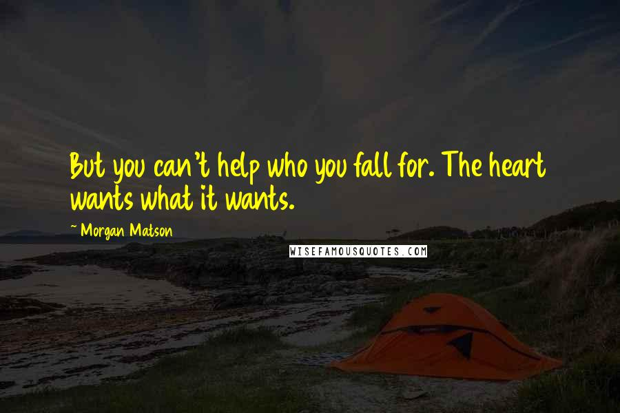 Morgan Matson quotes: But you can't help who you fall for. The heart wants what it wants.