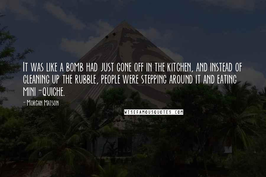 Morgan Matson quotes: It was like a bomb had just gone off in the kitchen, and instead of cleaning up the rubble, people were stepping around it and eating mini-quiche.