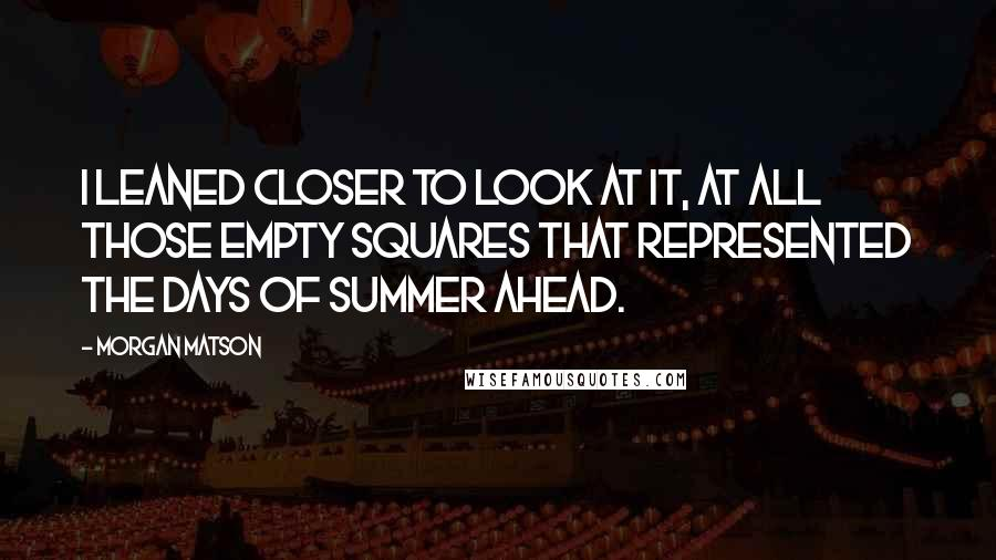 Morgan Matson quotes: I leaned closer to look at it, at all those empty squares that represented the days of summer ahead.