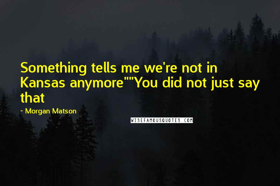 """Morgan Matson quotes: Something tells me we're not in Kansas anymore""""""""You did not just say that"""