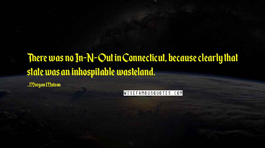 Morgan Matson quotes: There was no In-N-Out in Connecticut, because clearly that state was an inhospitable wasteland.