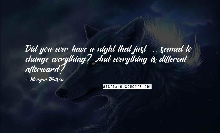 Morgan Matson quotes: Did you ever have a night that just ... seemed to change everything? And everything is different afterward?