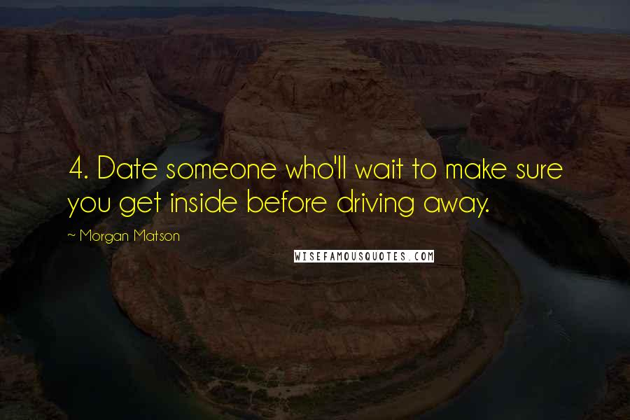 Morgan Matson quotes: 4. Date someone who'll wait to make sure you get inside before driving away.
