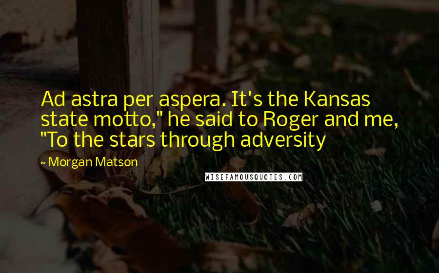 """Morgan Matson quotes: Ad astra per aspera. It's the Kansas state motto,"""" he said to Roger and me, """"To the stars through adversity"""