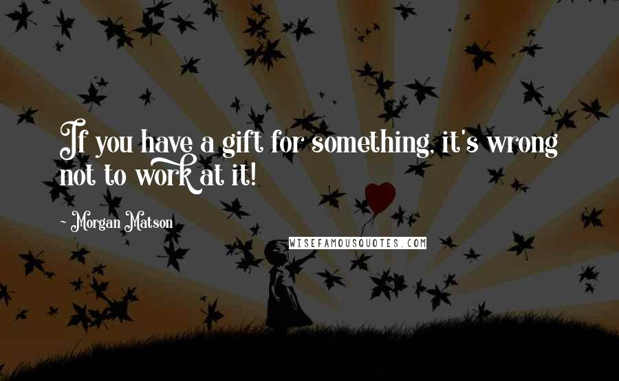Morgan Matson quotes: If you have a gift for something, it's wrong not to work at it!