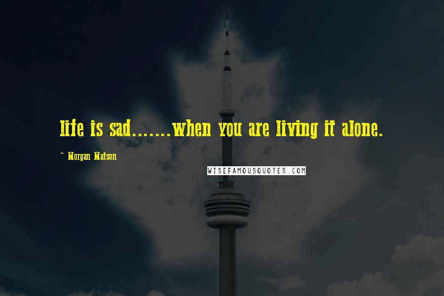 Morgan Matson quotes: life is sad.......when you are living it alone.