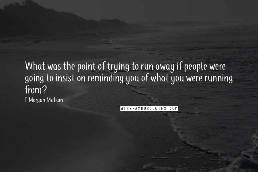 Morgan Matson quotes: What was the point of trying to run away if people were going to insist on reminding you of what you were running from?