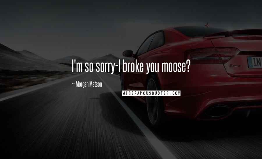 Morgan Matson quotes: I'm so sorry-I broke you moose?