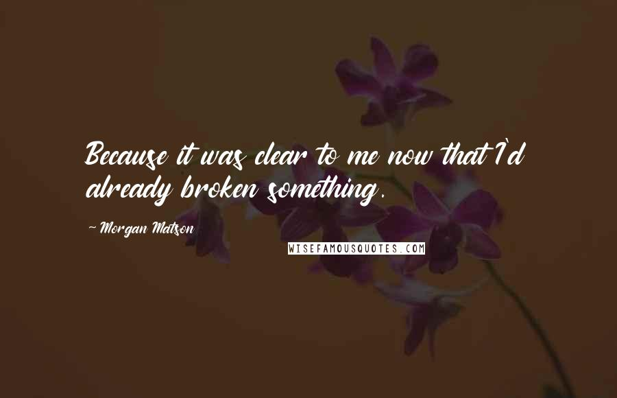 Morgan Matson quotes: Because it was clear to me now that I'd already broken something.