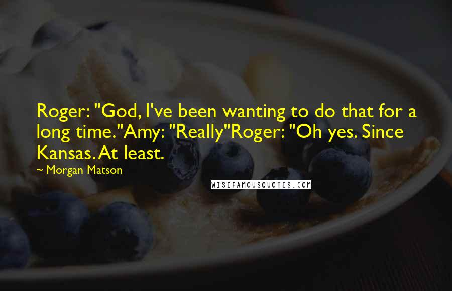 """Morgan Matson quotes: Roger: """"God, I've been wanting to do that for a long time.""""Amy: """"Really""""Roger: """"Oh yes. Since Kansas. At least."""