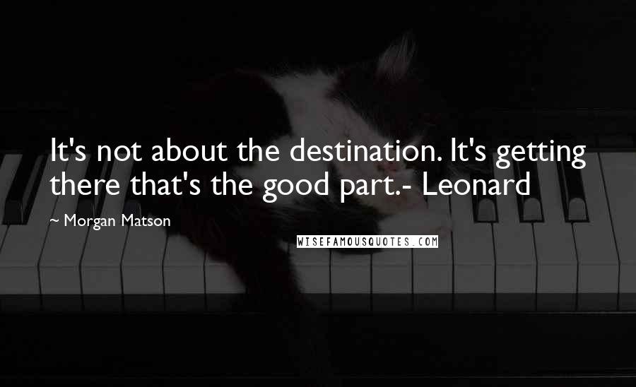 Morgan Matson quotes: It's not about the destination. It's getting there that's the good part.- Leonard