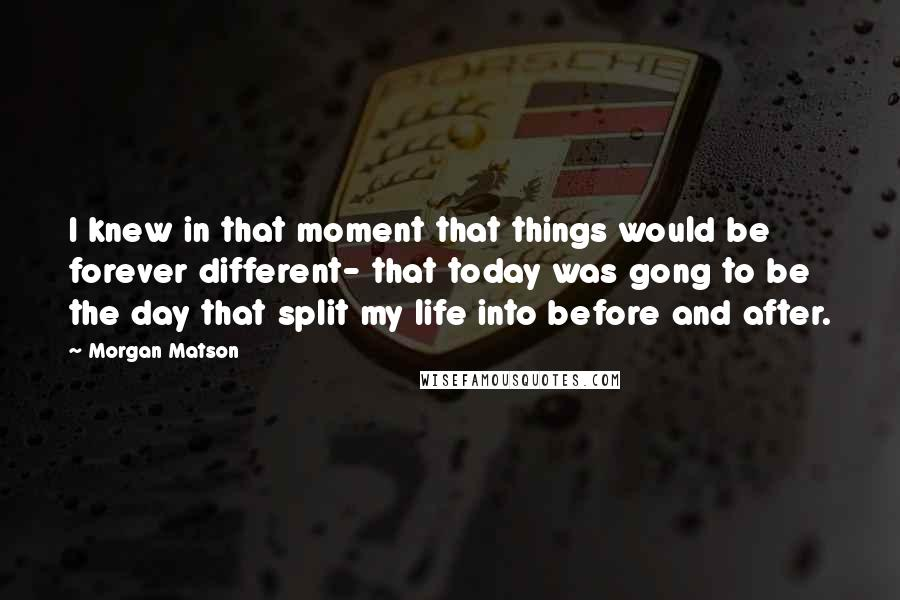 Morgan Matson quotes: I knew in that moment that things would be forever different- that today was gong to be the day that split my life into before and after.