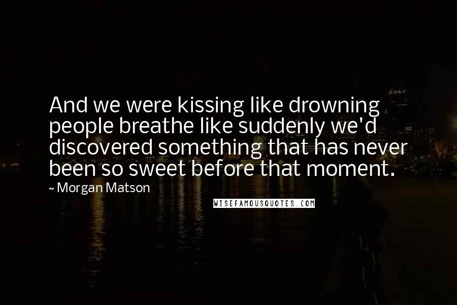 Morgan Matson quotes: And we were kissing like drowning people breathe like suddenly we'd discovered something that has never been so sweet before that moment.