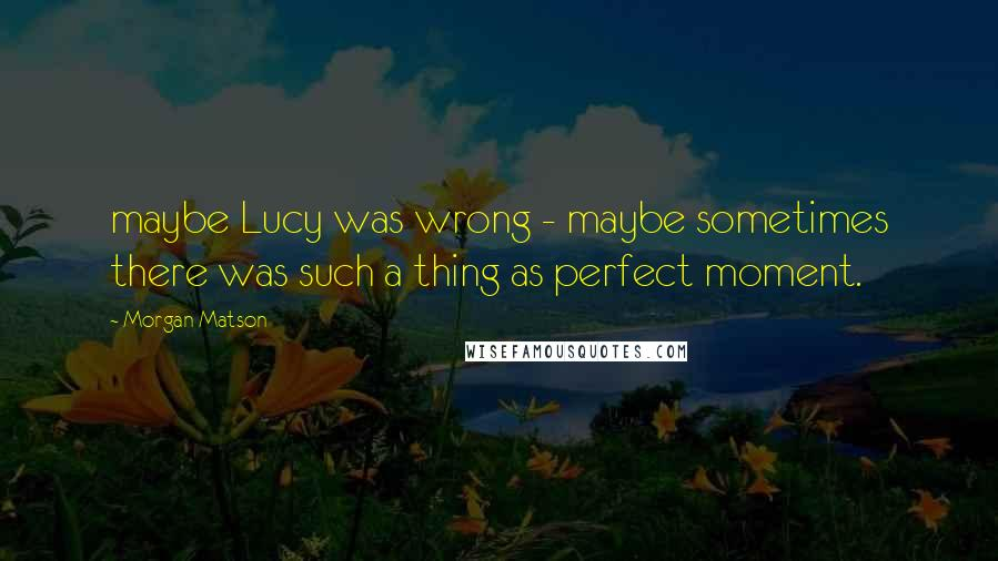 Morgan Matson quotes: maybe Lucy was wrong - maybe sometimes there was such a thing as perfect moment.
