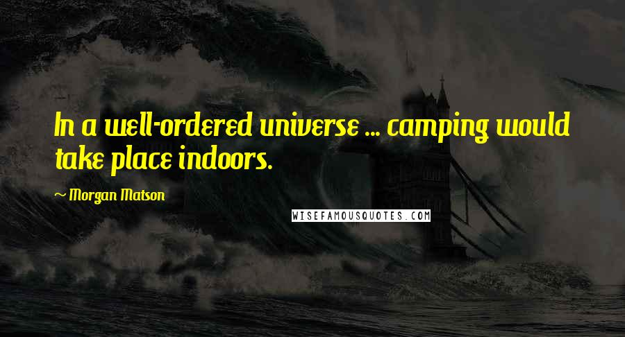 Morgan Matson quotes: In a well-ordered universe ... camping would take place indoors.