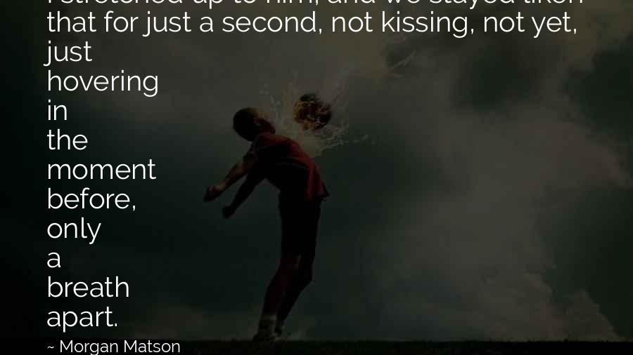 Morgan Matson quotes: I stretched up to him, and we stayed liken that for just a second, not kissing, not yet, just hovering in the moment before, only a breath apart.