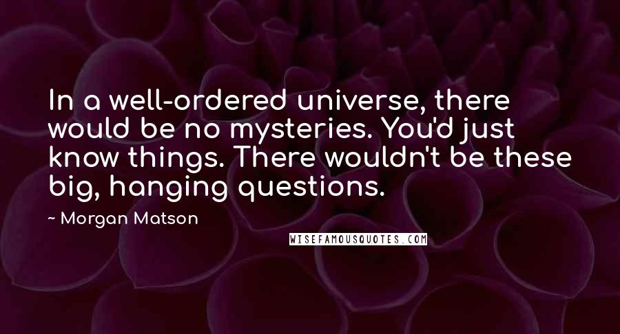 Morgan Matson quotes: In a well-ordered universe, there would be no mysteries. You'd just know things. There wouldn't be these big, hanging questions.