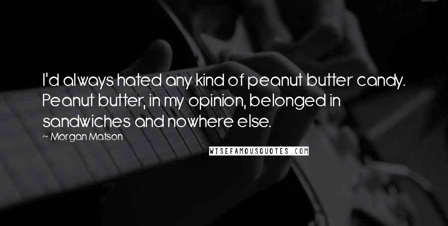 Morgan Matson quotes: I'd always hated any kind of peanut butter candy. Peanut butter, in my opinion, belonged in sandwiches and nowhere else.