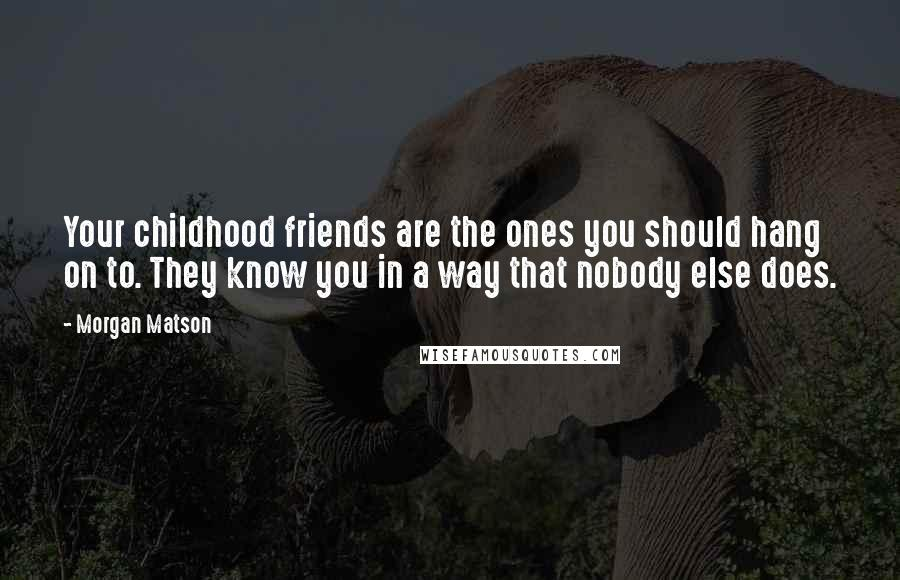 Morgan Matson quotes: Your childhood friends are the ones you should hang on to. They know you in a way that nobody else does.