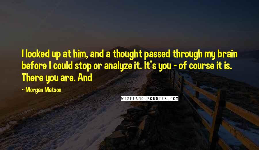 Morgan Matson quotes: I looked up at him, and a thought passed through my brain before I could stop or analyze it. It's you - of course it is. There you are. And
