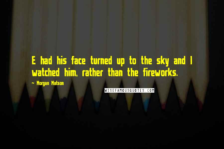Morgan Matson quotes: E had his face turned up to the sky and I watched him, rather than the fireworks.