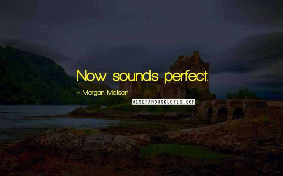 Morgan Matson quotes: Now sounds perfect.