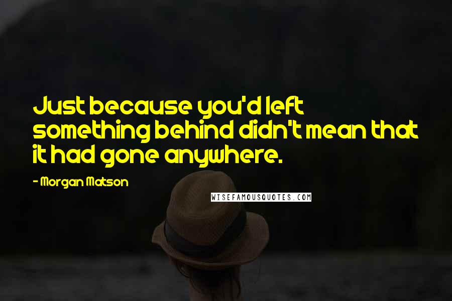 Morgan Matson quotes: Just because you'd left something behind didn't mean that it had gone anywhere.