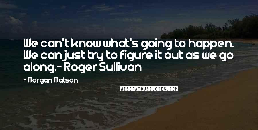 Morgan Matson quotes: We can't know what's going to happen. We can just try to figure it out as we go along.- Roger Sullivan