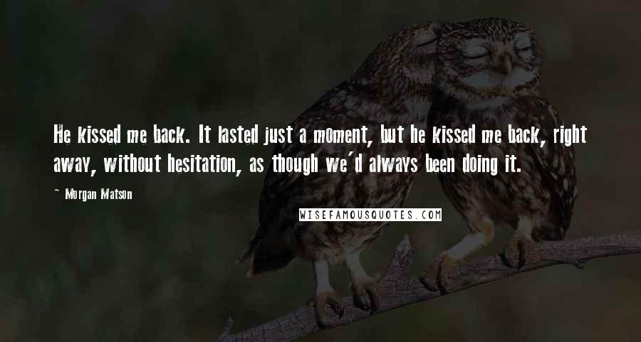 Morgan Matson quotes: He kissed me back. It lasted just a moment, but he kissed me back, right away, without hesitation, as though we'd always been doing it.