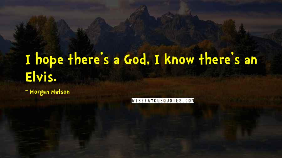 Morgan Matson quotes: I hope there's a God, I know there's an Elvis.
