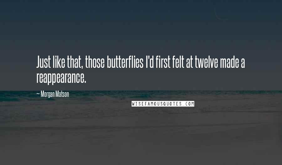 Morgan Matson quotes: Just like that, those butterflies I'd first felt at twelve made a reappearance.