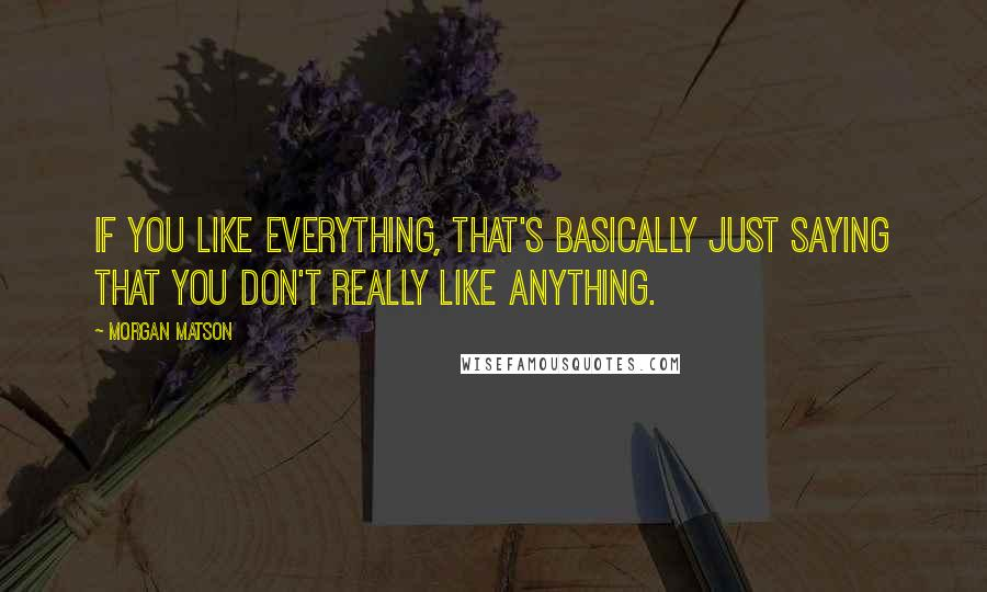 Morgan Matson quotes: If you like everything, that's basically just saying that you don't really like anything.