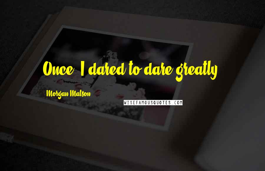 Morgan Matson quotes: Once, I dared to dare greatly.