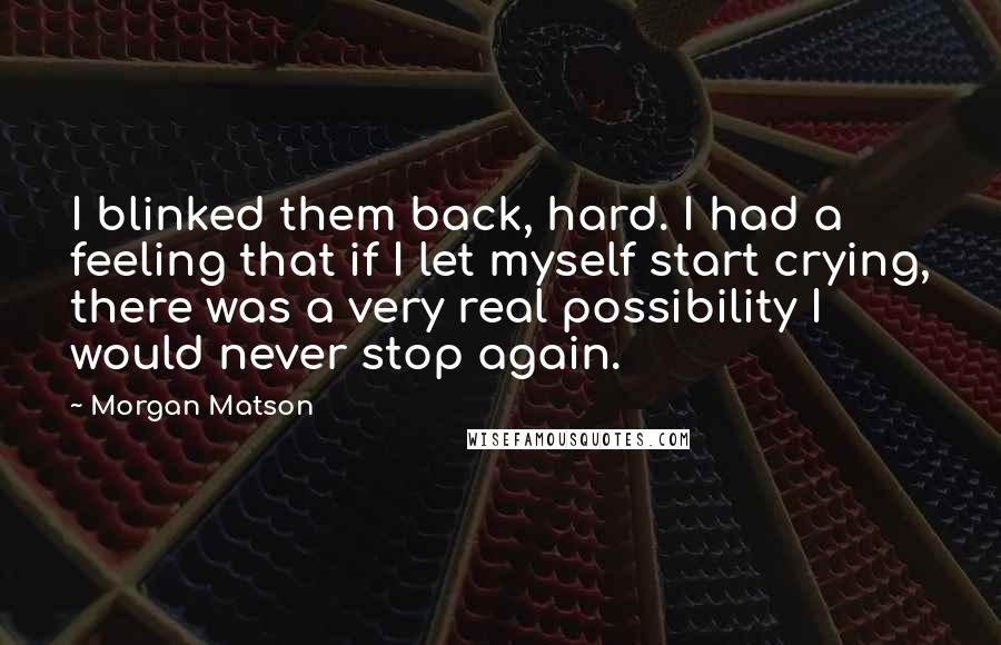 Morgan Matson quotes: I blinked them back, hard. I had a feeling that if I let myself start crying, there was a very real possibility I would never stop again.