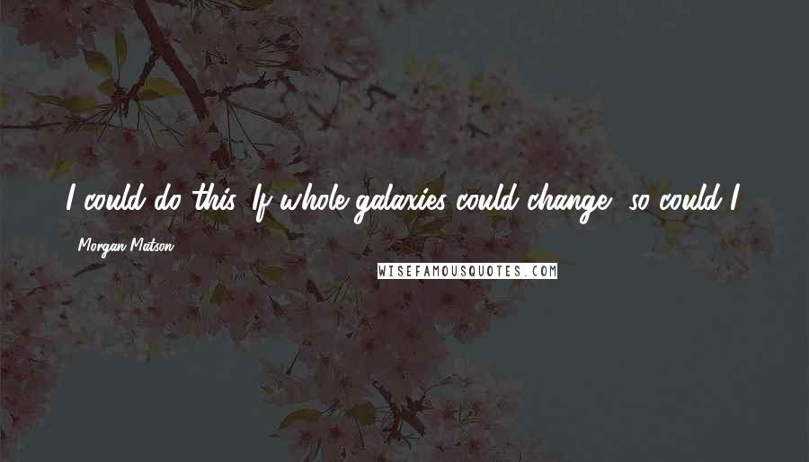 Morgan Matson quotes: I could do this. If whole galaxies could change, so could I.