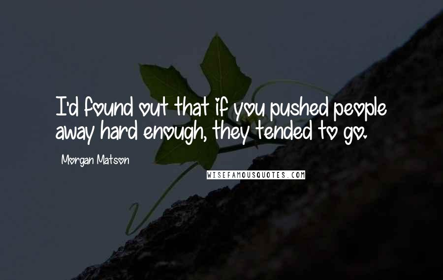 Morgan Matson quotes: I'd found out that if you pushed people away hard enough, they tended to go.