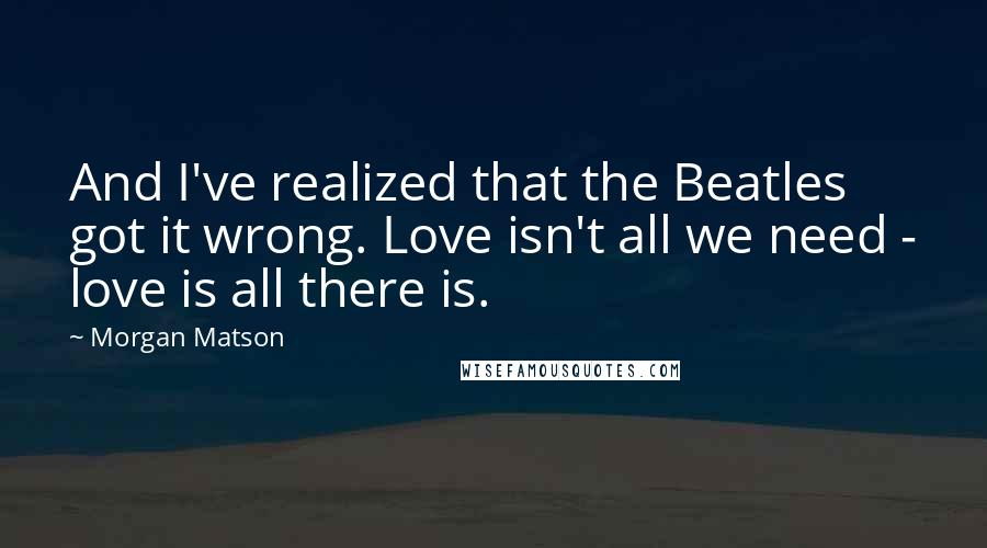 Morgan Matson quotes: And I've realized that the Beatles got it wrong. Love isn't all we need - love is all there is.