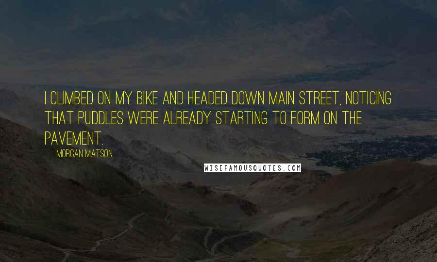 Morgan Matson quotes: I climbed on my bike and headed down Main Street, noticing that puddles were already starting to form on the pavement.
