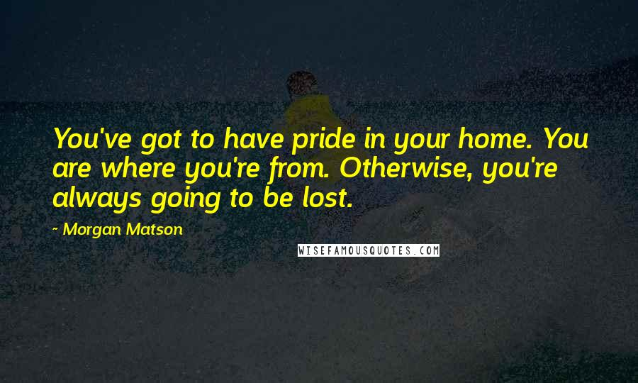 Morgan Matson quotes: You've got to have pride in your home. You are where you're from. Otherwise, you're always going to be lost.