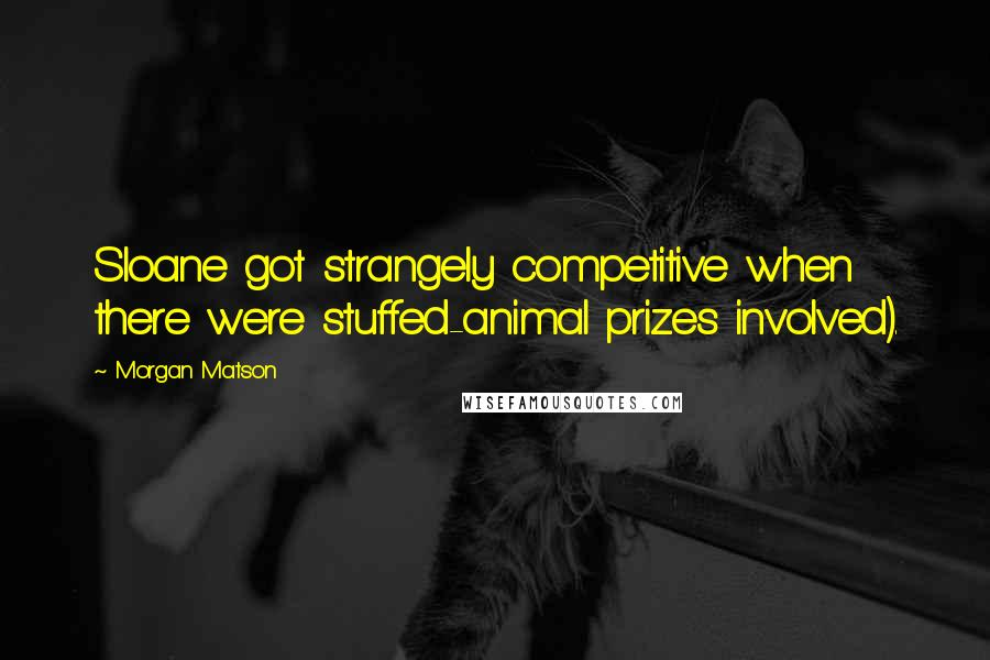 Morgan Matson quotes: Sloane got strangely competitive when there were stuffed-animal prizes involved).