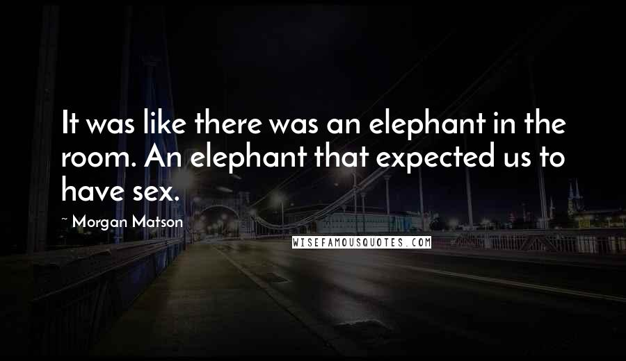 Morgan Matson quotes: It was like there was an elephant in the room. An elephant that expected us to have sex.