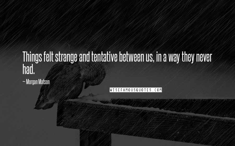 Morgan Matson quotes: Things felt strange and tentative between us, in a way they never had.