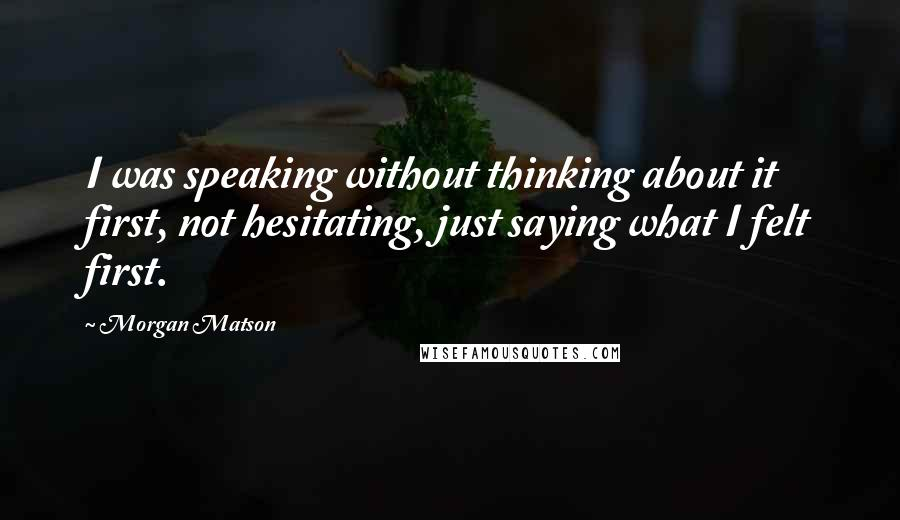 Morgan Matson quotes: I was speaking without thinking about it first, not hesitating, just saying what I felt first.