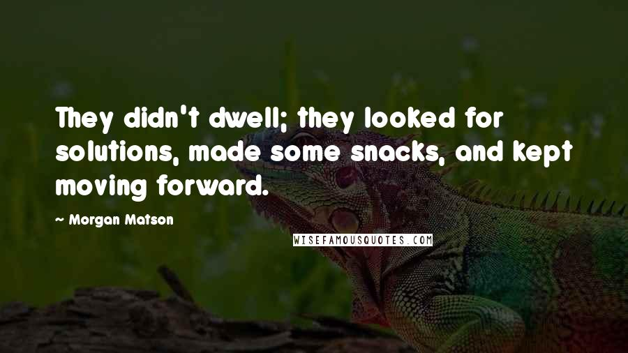Morgan Matson quotes: They didn't dwell; they looked for solutions, made some snacks, and kept moving forward.