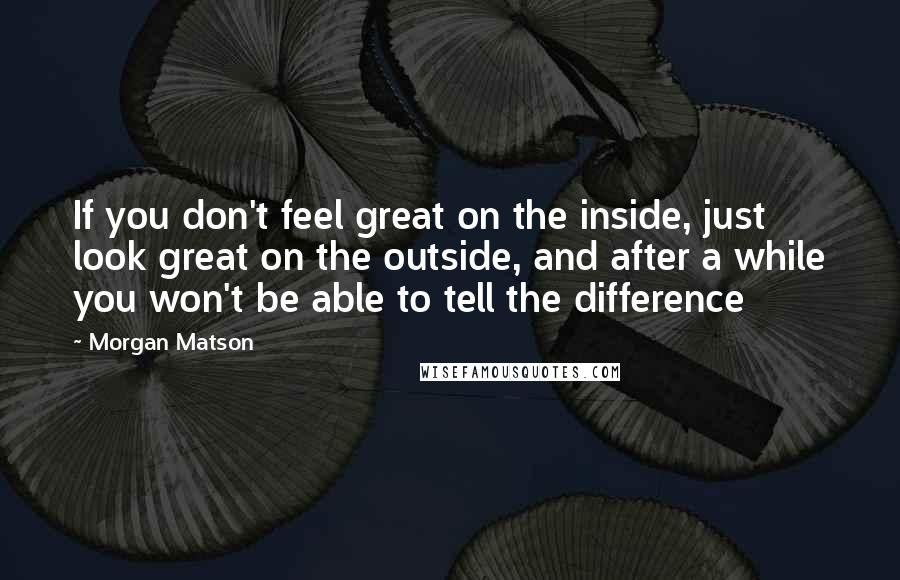 Morgan Matson quotes: If you don't feel great on the inside, just look great on the outside, and after a while you won't be able to tell the difference