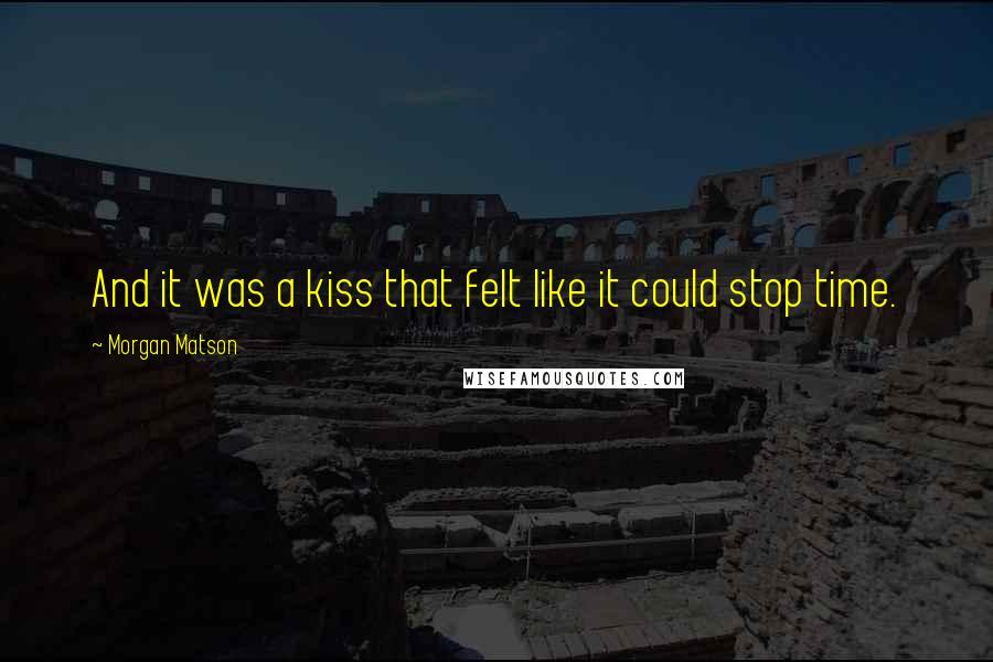 Morgan Matson quotes: And it was a kiss that felt like it could stop time.