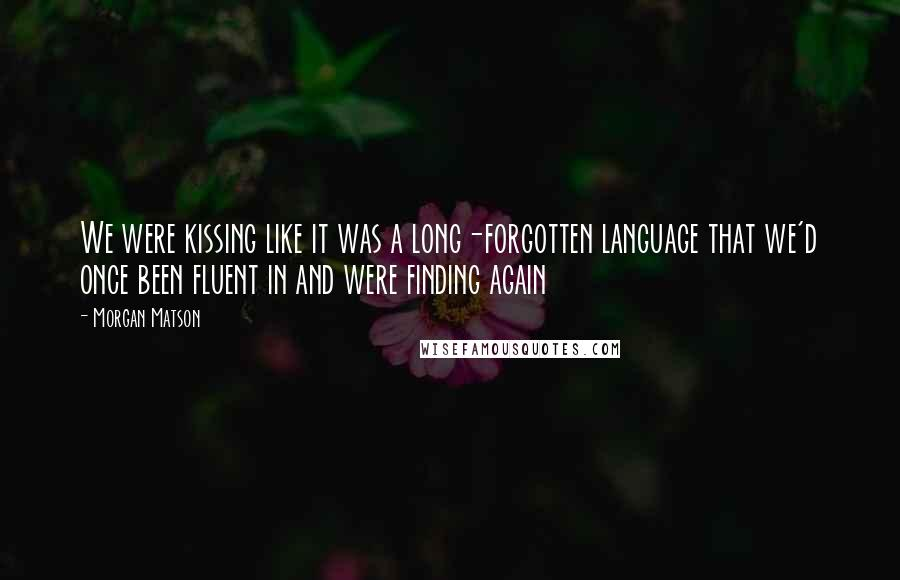 Morgan Matson quotes: We were kissing like it was a long-forgotten language that we'd once been fluent in and were finding again