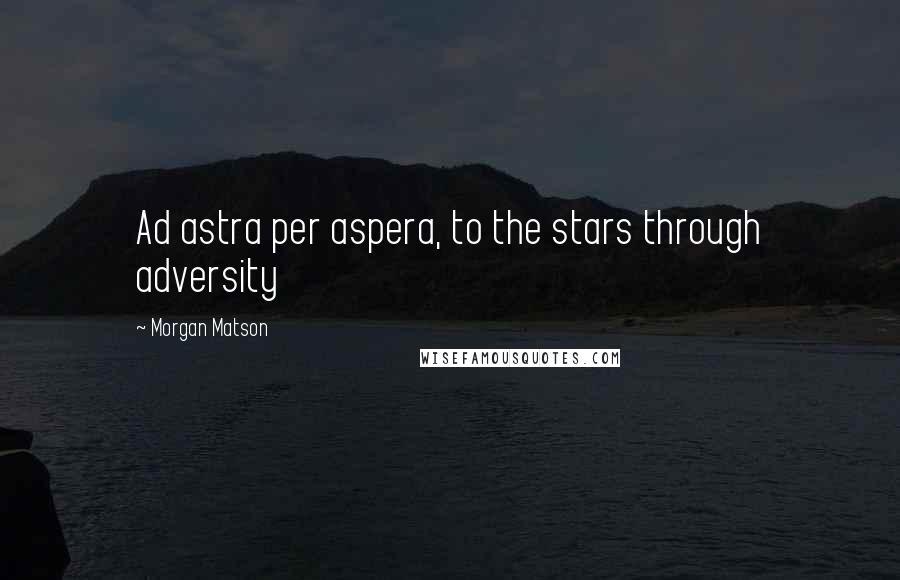 Morgan Matson quotes: Ad astra per aspera, to the stars through adversity
