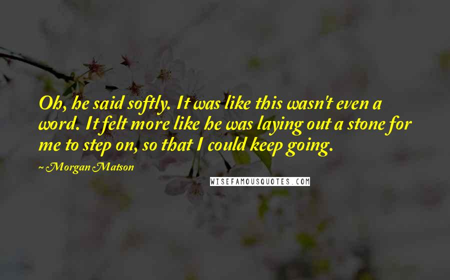 Morgan Matson quotes: Oh, he said softly. It was like this wasn't even a word. It felt more like he was laying out a stone for me to step on, so that I